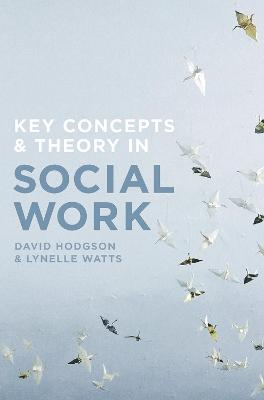 Key Concepts and Theory in Social Work by David Hodgson, Lynelle Watts