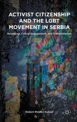 Activist Citizenship and the LGBT Movement in Serbia Belonging, Critical Engagement, and Transformation by Robert Rhodes-Kubiak