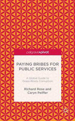 Paying Bribes for Public Services A Global Guide to Grass-Roots Corruption by Richard Rose, Caryn Peiffer