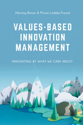 Values-Based Innovation Management Innovating by What We Care About by Henning Breuer, Florian Ludeke-Freund