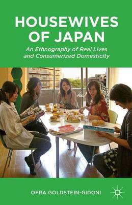 Housewives of Japan An Ethnography of Real Lives and Consumerized Domesticity by Ofra Goldstein-Gidoni