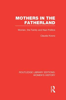 Mothers in the Fatherland Women, the Family and Nazi Politics by Claudia Koonz