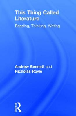 This Thing Called Literature Reading, Thinking, Writing by Andrew Bennett, Nicholas Royle