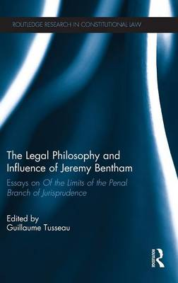 The Legal Philosophy and Influence of Jeremy Bentham Essays on 'Of the Limits of the Penal Branch of Jurisprudence' by Guillaume (Sciences Po, France) Tusseau