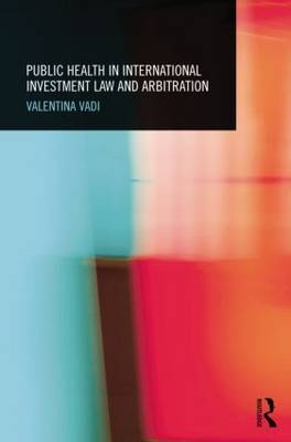 Public Health in International Investment Law and Arbitration by Valentina (Maastricht University, Netherlands) Vadi
