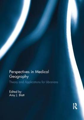 Perspectives in Medical Geography Theory and Applications for Librarians by Amy J. (Quest Diagnostics, USA) Blatt