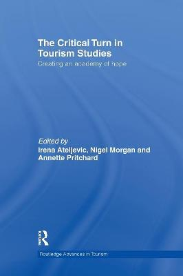 The Critical Turn in Tourism Studies Creating an Academy of Hope by Irena (Wageningen University, The Netherlands) Ateljevic