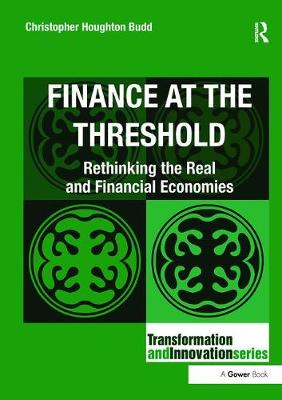 Finance at the Threshold Rethinking the Real and Financial Economies by Christopher Houghton Budd