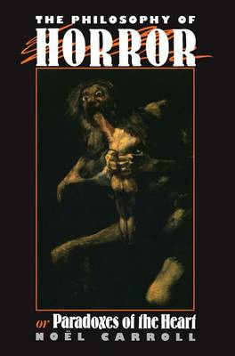 The Philosophy of Horror Or, Paradoxes of the Heart by Noel Carroll