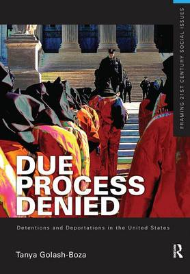 Due Process Denied: Detentions and Deportations in the United States by Tanya (University of Kansas, USA) Golash-Boza