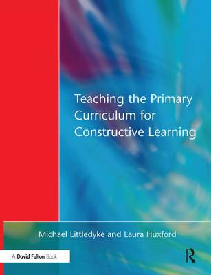 Teaching the Primary Curriculum for Constructive Learning by Michael Littledyke, Laura Huxford