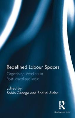 Redefined Labour Spaces Organising Workers in Post-Liberalised India by Sobin George