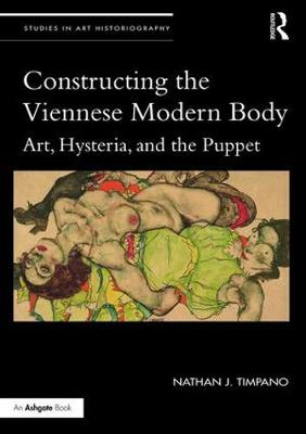 Constructing the Viennese Modern Body Art, Hysteria, and the Puppet by Nathan J. (University of Miami) Timpano