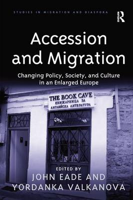 Accession and Migration Changing Policy, Society, and Culture in an Enlarged Europe by Yordanka Valkanova
