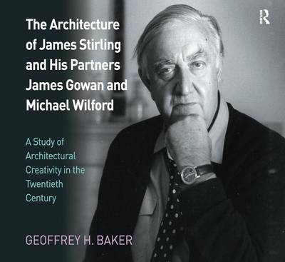 The Architecture of James Stirling and His Partners James Gowan and Michael Wilford A Study of Architectural Creativity in the Twentieth Century by Geoffrey H. Baker
