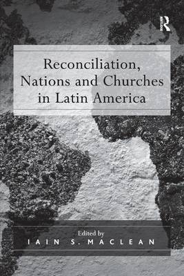 Reconciliation, Nations and Churches in Latin America by Iain S. Maclean