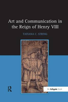 Art and Communication in the Reign of Henry VIII by Tatiana C. String