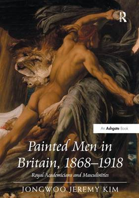 Painted Men in Britain, 1868-1918 Royal Academicians and Masculinities by Jongwoo Jeremy Kim