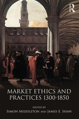 Market Ethics and Practices, c.1300-1850 by Simon (Sheffield University, UK) Middleton