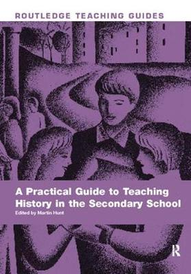 A Practical Guide to Teaching History in the Secondary School by Martin Hunt