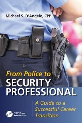From Police to Security Professional A Guide to a Successful Career Transition by Michael S. D'Angelo