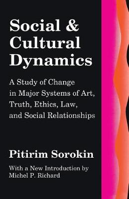 Social and Cultural Dynamics A Study of Change in Major Systems of Art, Truth, Ethics, Law and Social Relationships by Pitirim Sorokin