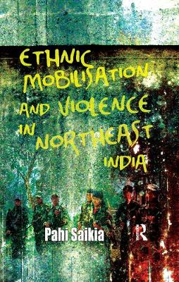 Ethnic Mobilisation and Violence in Northeast India by Pahi Saikia