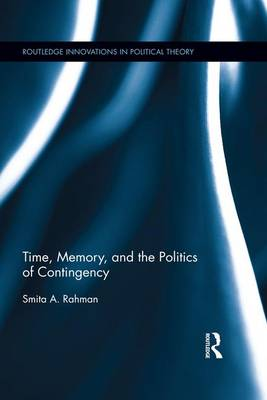 Time, Memory, and the Politics of Contingency by Smita A. (DePauw University, USA) Rahman