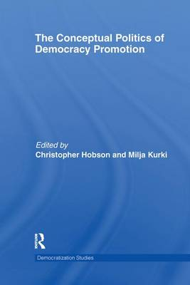 The Conceptual Politics of Democracy Promotion by Christopher (University of Aberystwyth, UK) Hobson