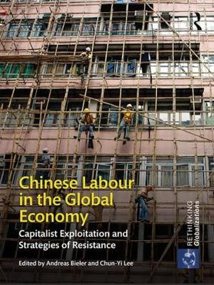 Chinese Labour in the Global Economy Capitalist Exploitation and Strategies of Resistance by Andreas Bieler