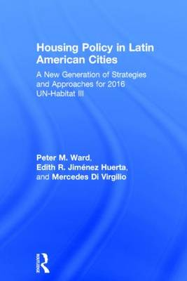 Housing Policy in Latin American Cities A New Generation of Strategies and Approaches for 2016 UN-HABITAT III by Peter M. Ward, Edith R. Jimenez Huerta, Maria Mercedes Di Virgilio