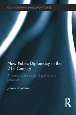 New Public Diplomacy in the 21st Century A Comparative Study of Policy and Practice by James (Lund University, Sweden) Pamment