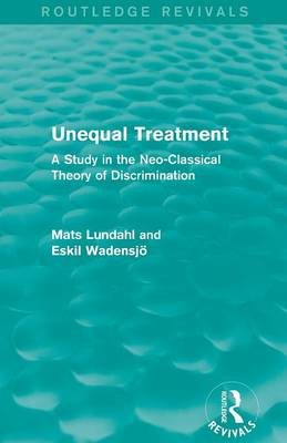 Unequal Treatment A Study in the Neo-Classical Theory of Discrimination by Mats Lundahl, Eskil Wadensjo