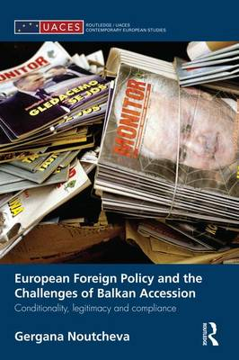 European Foreign Policy and the Challenges of Balkan Accession Conditionality, legitimacy and compliance by Gergana Noutcheva