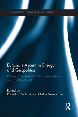 Eurasia's Ascent in Energy and Geopolitics Rivalry or Partnership for China, Russia, and Central Asia? by Robert Bedeski