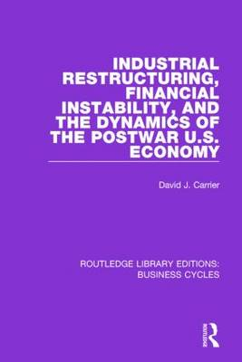 Industrial Restructuring, Financial Instability and the Dynamics of the Postwar US Economy by David J. Carrier