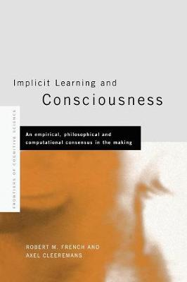 Implicit Learning and Consciousness An Empirical, Philosophical and Computational Consensus in the Making by Axel (Universit? Libre de Bruxelles) Cleeremans