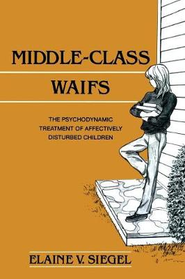 Middle-Class Waifs The Psychodynamic Treatment of Affectively Disturbed Children by Elaine V. (New York Center for Psychoanalytic Training) Siegel