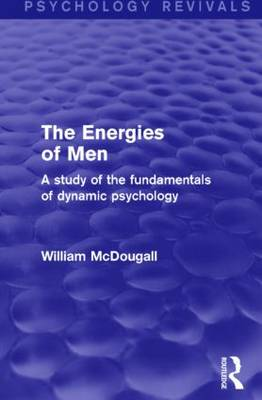 The Energies of Men A Study of the Fundamentals of Dynamic Psychology by William McDougall