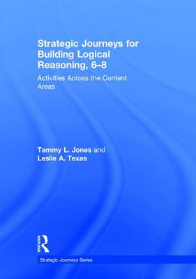 Strategic Journeys for Building Logical Reasoning, 6-8 Activities Across the Content Areas by Tammy Jones, Leslie A. Texas