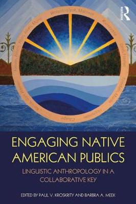 Engaging Native American Publics Linguistic Anthropology in a Collaborative Key by Paul V. Kroskrity
