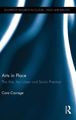 Arts in Place The Arts, the Urban and Social Practice by Cara (University of Brighton, UK) Courage