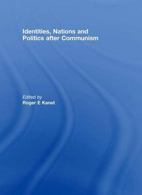 Identities, Nations and Politics after Communism by Roger E. (University of Miami, USA) Kanet