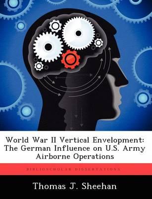 World War II Vertical Envelopment The German Influence on U.S. Army Airborne Operations by Thomas J Sheehan