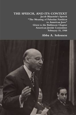 THE Speech, and Its Context Jacob Blaustein's Speech The Meaning of Palestine Partition to American Jews Given to the Baltimore Chapter, American Jewish Committee, February 15, 1948 by Abba A. Solomon