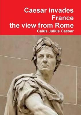 Julius Caesar invades France, the view from Rome by Caius Julius Caesar