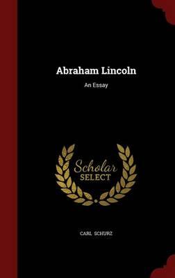 Abraham Lincoln An Essay by Carl Schurz