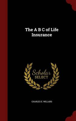 The A B C of Life Insurance by Charles E Willard
