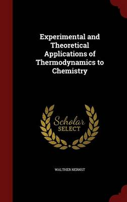 Experimental and Theoretical Applications of Thermodynamics to Chemistry by Walther Nernst