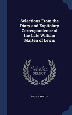 Selections from the Diary and Espitolary Correspondence of the Late William Marten of Lewis by William Marten